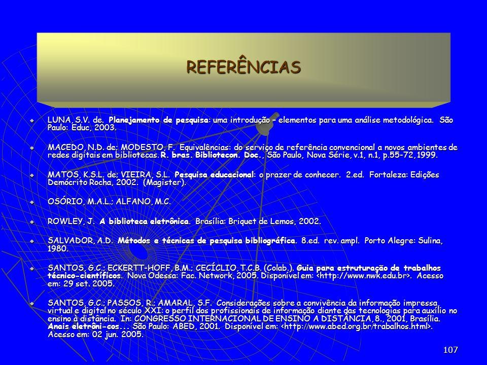 107 REFERÊNCIAS LUNA, S.V. de. Planejamento de pesquisa: uma introdução – elementos para uma análise metodológica. São Paulo: Educ, 2003. LUNA, S.V. d