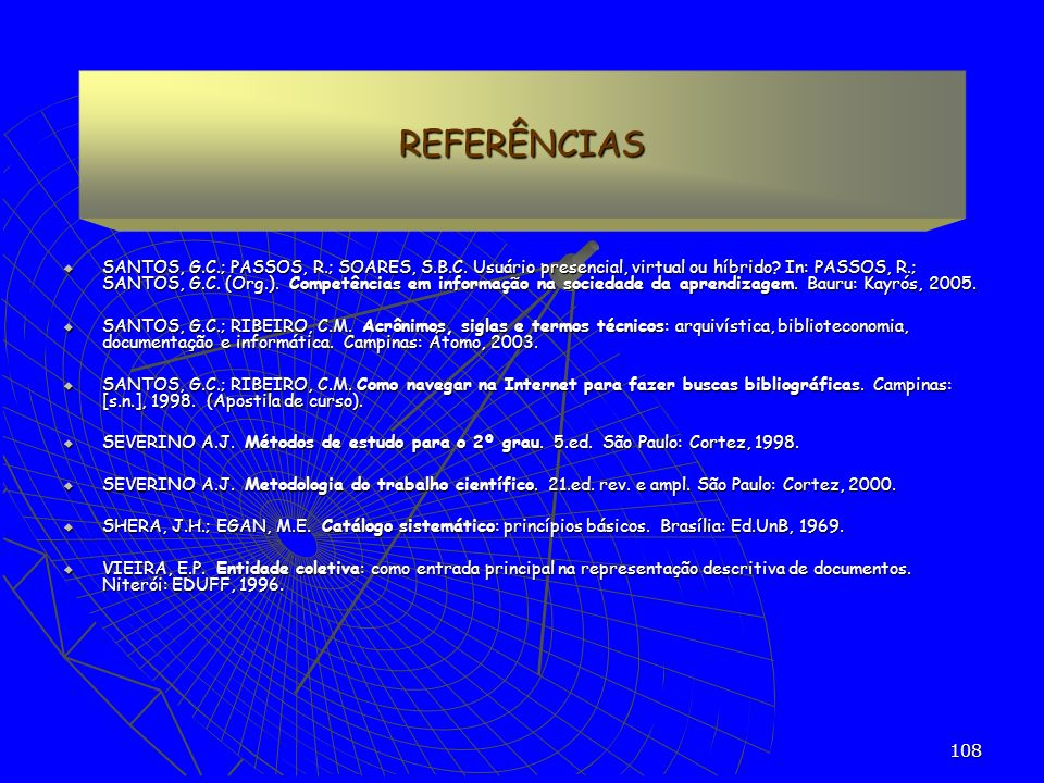 108 REFERÊNCIAS SANTOS, G.C.; PASSOS, R.; SOARES, S.B.C. Usuário presencial, virtual ou híbrido? In: PASSOS, R.; SANTOS, G.C. (Org.). Competências em
