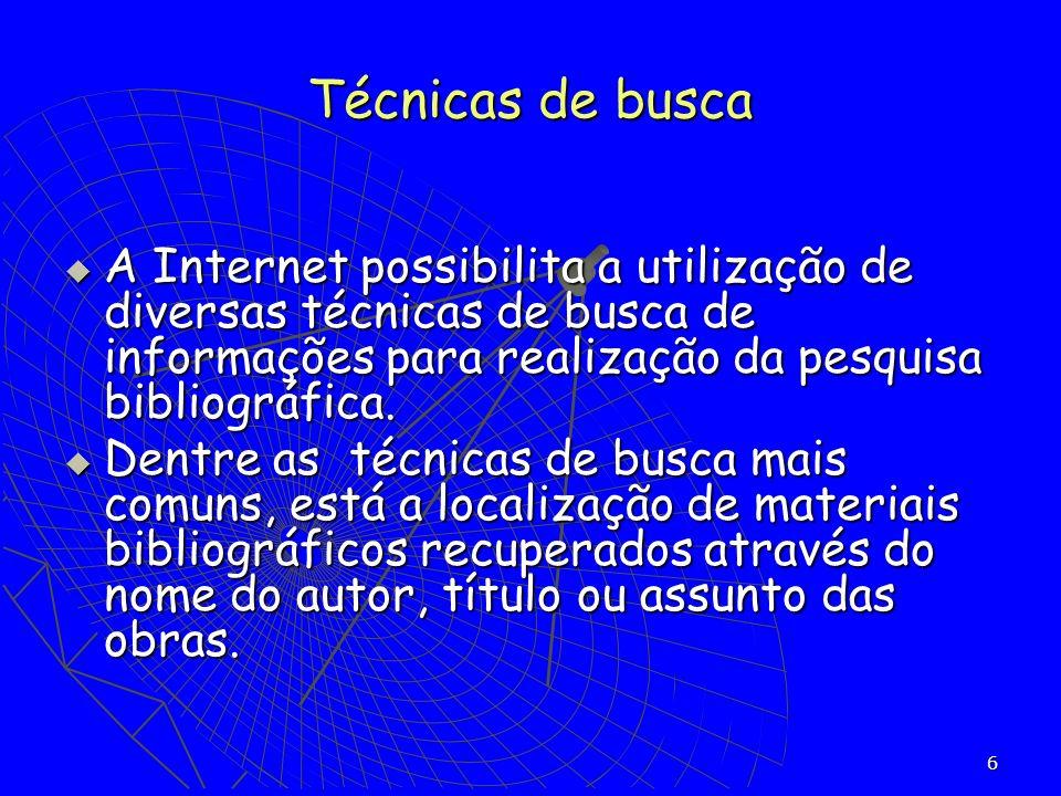 6 A Internet possibilita a utilização de diversas técnicas de busca de informações para realização da pesquisa bibliográfica. A Internet possibilita a
