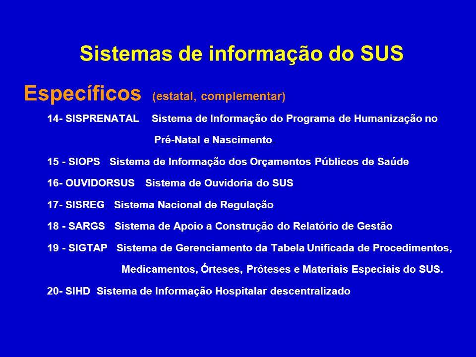 Sistemas de informação do SUS Sistemas de Cadastros 1 - CNS – Sistema do Cadastro Nacional dos Usuários de Saúde 2 - CNES – Sistema do Cadastro Nacional de Estabelecimentos de Saúde Sistemas Ambulatoriais 1 - SIA Sistema de Informação Ambulatorial 2 - SIAB Sistema de Informação da Atenção Básica 3 - HIPERDIA Sistema de Informação da Hipertensão e Diabetes 4 - SISCOLO Sistema de Informação do Câncer de Colo 5 - SISMAMA Sistema de Informação do Câncer de Mama 6 - SISVAN Sistema de Vigilância Alimentar e Nutricional 7 - SISPRENATAL – Sistema de Informação do Programa de Humanização no Pré-Natal e Nascimento.