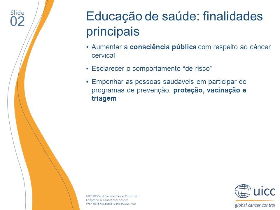 UICC HPV and Cervical Cancer Curriculum Chapter 8.b. Educational policies Prof. Hélène Sancho-Garnier, MD, PhD Slide 02 Educação de saúde: finalidades