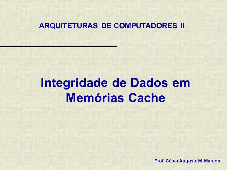 Integridade de Dados em Memórias Cache ARQUITETURAS DE COMPUTADORES II Prof. César Augusto M. Marcon