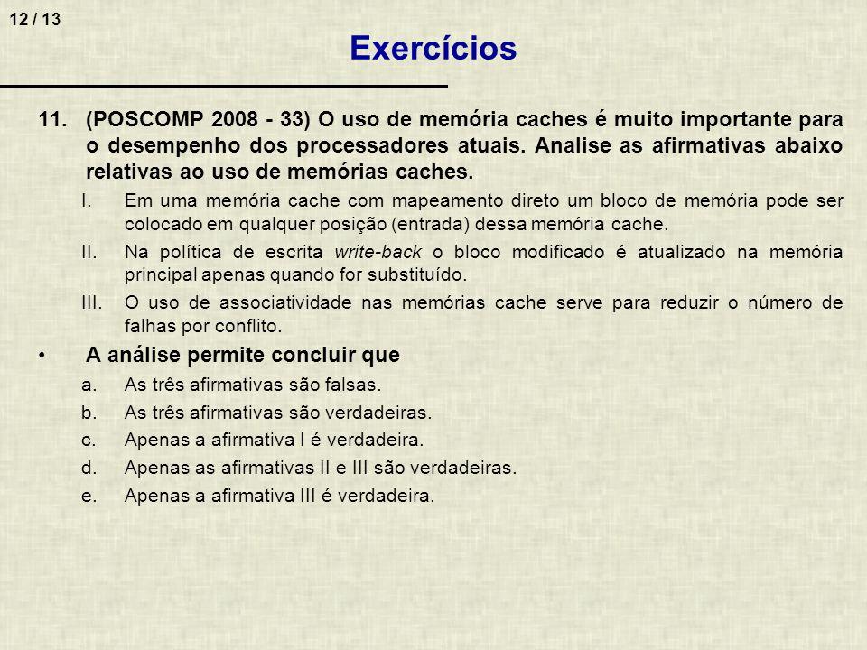 12 / 13 11.(POSCOMP 2008 - 33) O uso de memória caches é muito importante para o desempenho dos processadores atuais. Analise as afirmativas abaixo re