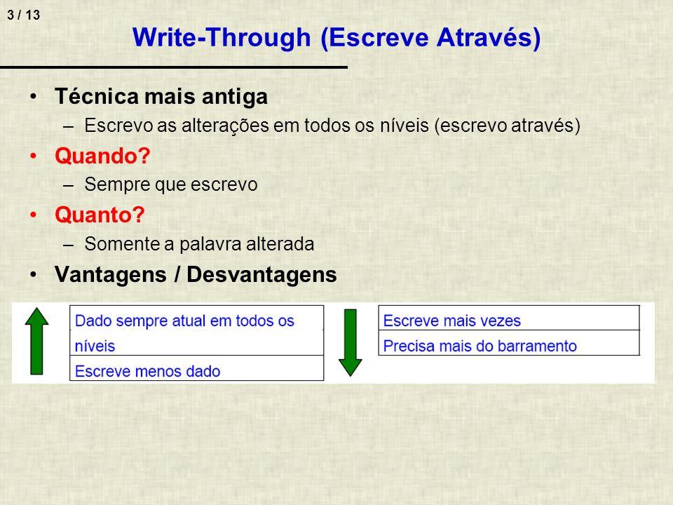 3 / 13 Write-Through (Escreve Através) Técnica mais antiga –Escrevo as alterações em todos os níveis (escrevo através) Quando? –Sempre que escrevo Qua