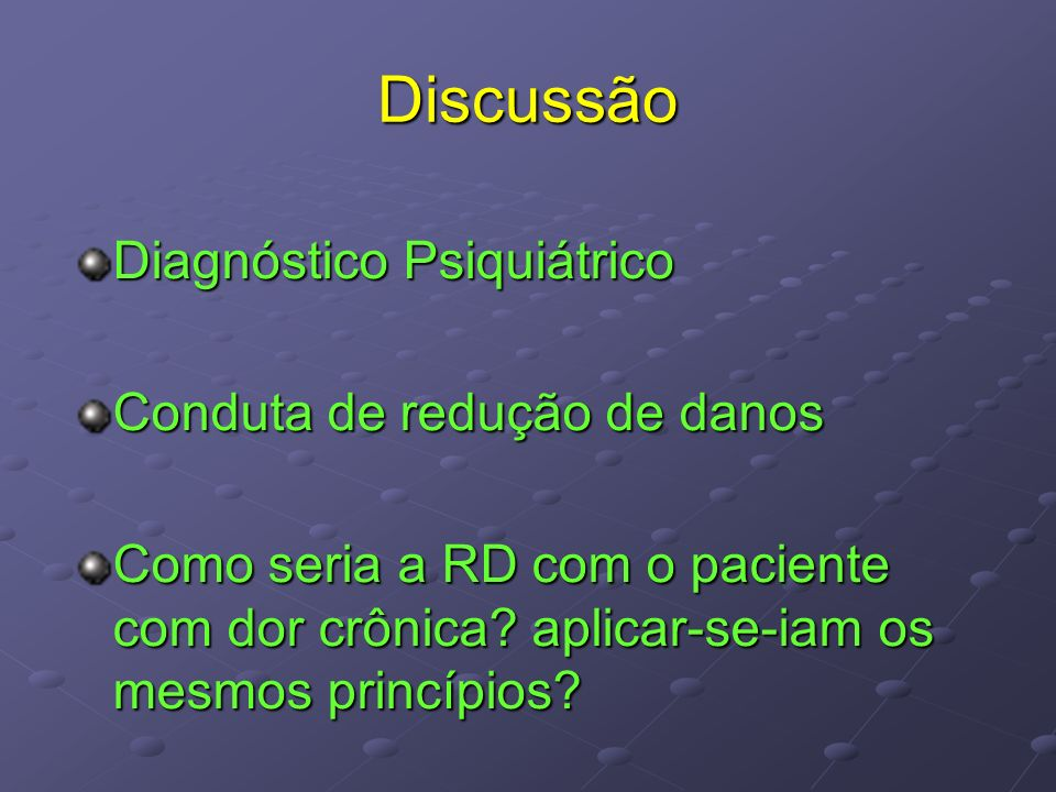 Discussão Diagnóstico Psiquiátrico Conduta de redução de danos Como seria a RD com o paciente com dor crônica? aplicar-se-iam os mesmos princípios?