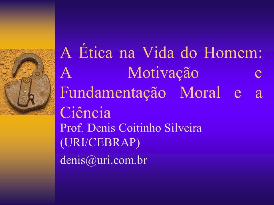 A Ética na Vida do Homem: A Motivação e Fundamentação Moral e a Ciência Prof. Denis Coitinho Silveira (URI/CEBRAP) denis@uri.com.br