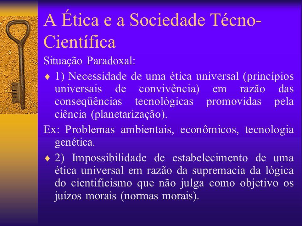 A Ética e a Sociedade Técno- Científica Situação Paradoxal: 1) Necessidade de uma ética universal (princípios universais de convivência) em razão das