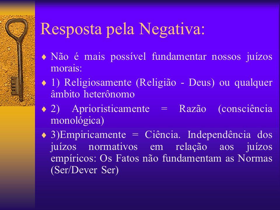 Resposta pela Negativa: Não é mais possível fundamentar nossos juízos morais: 1) Religiosamente (Religião - Deus) ou qualquer âmbito heterônomo 2) Apr