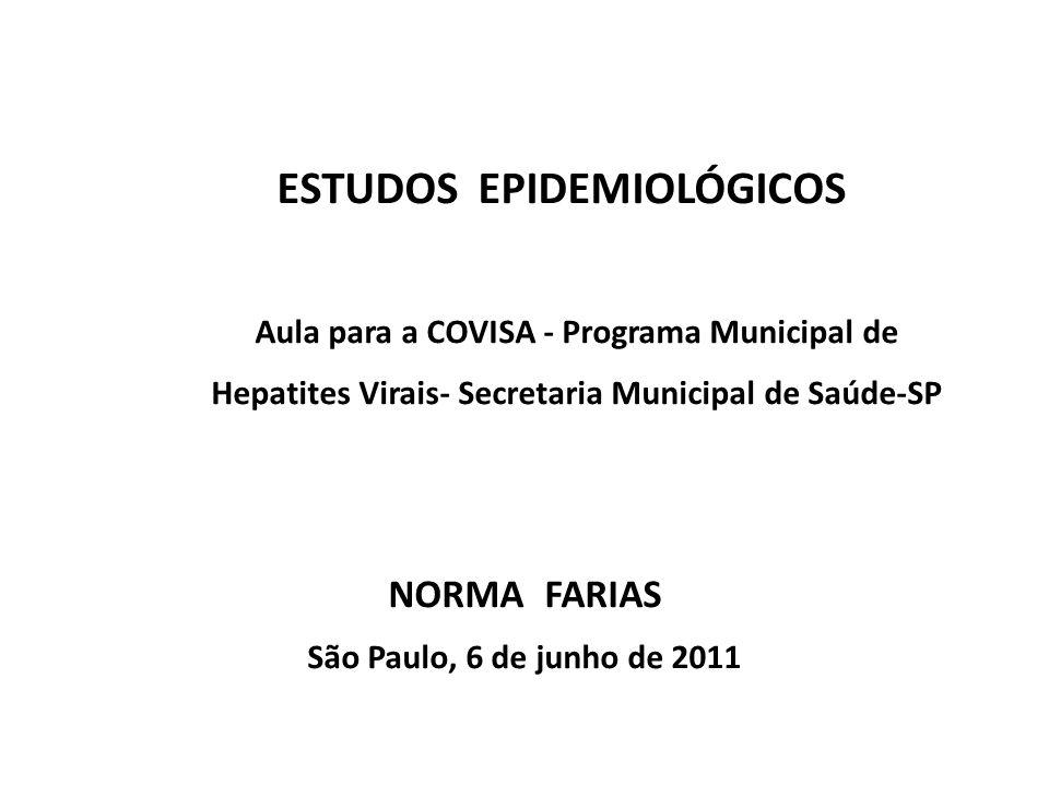 ESTUDOS EPIDEMIOLÓGICOS Aula para a COVISA - Programa Municipal de Hepatites Virais- Secretaria Municipal de Saúde-SP NORMA FARIAS São Paulo, 6 de jun