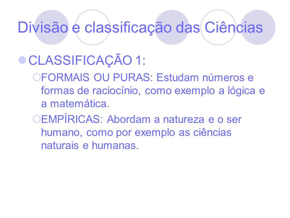 Divisão e classificação das Ciências CLASSIFICAÇÃO 1: FORMAIS OU PURAS: Estudam números e formas de raciocínio, como exemplo a lógica e a matemática.