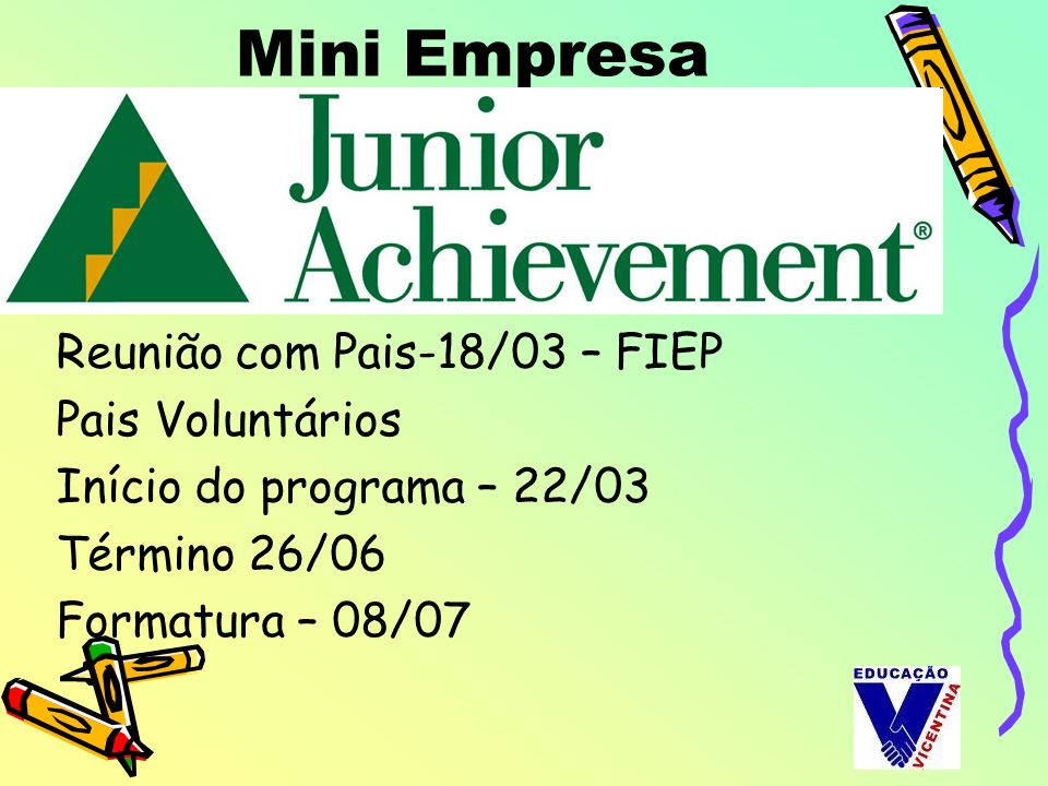 Mini Empresa Reunião com Pais-18/03 – FIEP Pais Voluntários Início do programa – 22/03 Término 26/06 Formatura – 08/07