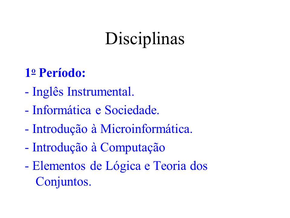 Disciplinas 1 o Período: - Inglês Instrumental. - Informática e Sociedade. - Introdução à Microinformática. - Introdução à Computação - Elementos de L