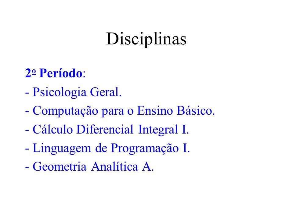 Disciplinas 2 o Período: - Psicologia Geral. - Computação para o Ensino Básico. - Cálculo Diferencial Integral I. - Linguagem de Programação. - Geomet