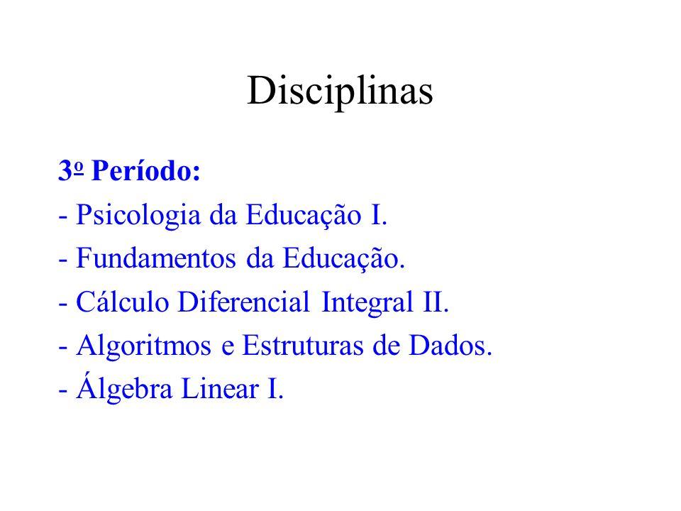 Disciplinas 3 o Período: - Psicologia da Educação I. - Fundamentos da Educação. - Cálculo Diferencial Integral II. - Algoritmos e Estruturas de Dados.