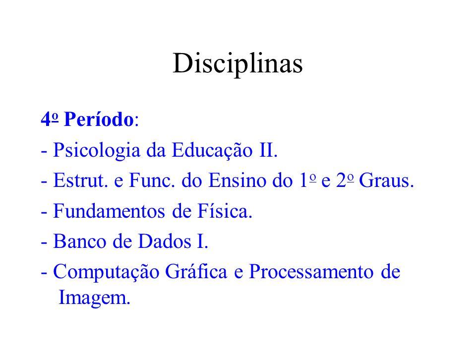 Disciplinas 4 o Período: - Psicologia da Educação II. - Estrut. e Func. do Ensino do 1 o e 2 o Graus. - Fundamentos de Física. - Banco de Dados I. - C