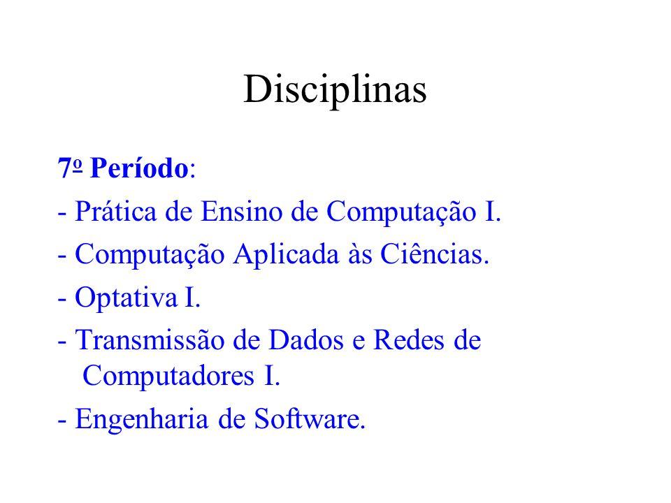 Disciplinas 7 o Período: - Prática de Ensino de Computação I. - Computação Aplicada às Ciências. - Optativa I. - Transmissão de Dados e Redes de Compu