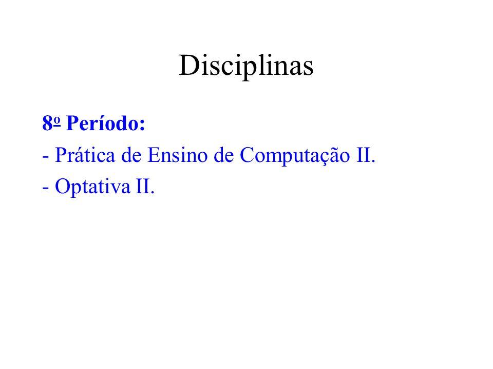 Disciplinas 8 o Período: - Prática de Ensino de Computação II. - Optativa II.
