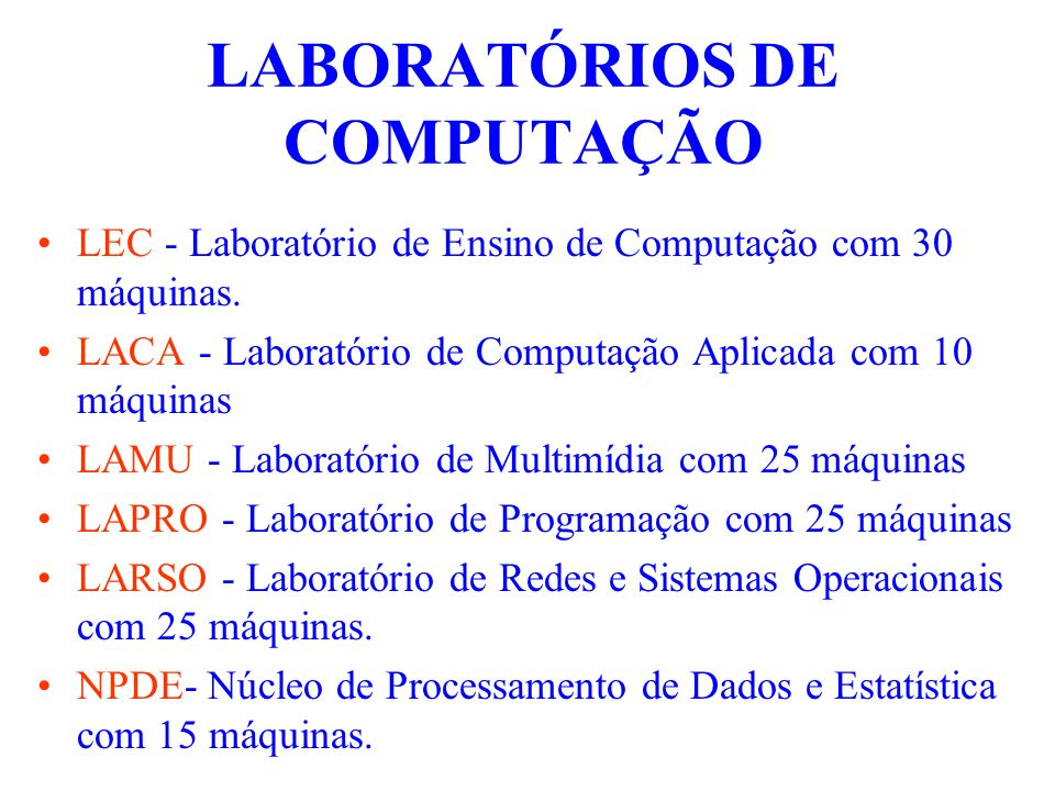 LABORATÓRIOS DE COMPUTAÇÃO LEC - Laboratório de Ensino de Computação com 30 máquinas. LACA - Laboratório de Computação Aplicada com 10 máquinas LAMU -
