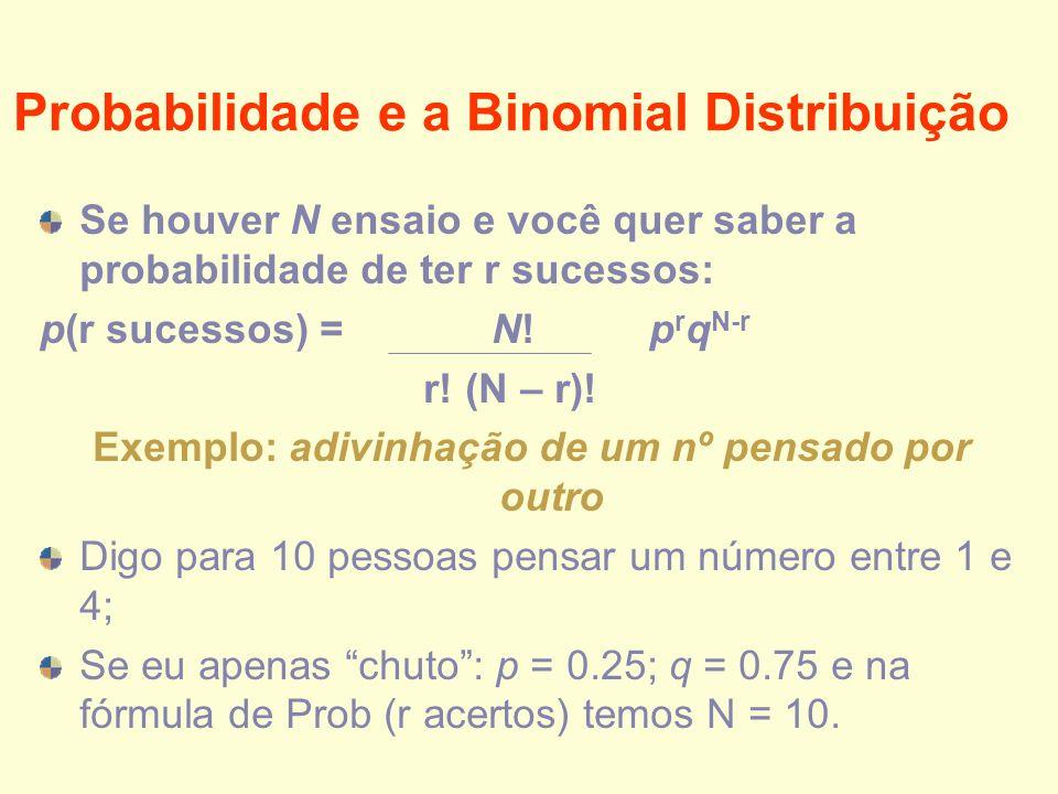 Probabilidade e a Binomial Distribuição Se houver N ensaio e você quer saber a probabilidade de ter r sucessos: p(r sucessos) = N! p r q N-r r! (N – r