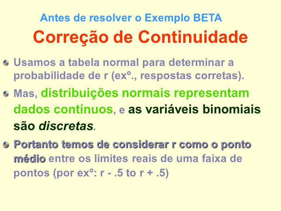 Correção de Continuidade Usamos a tabela normal para determinar a probabilidade de r (exº., respostas corretas). Mas, distribuições normais representa