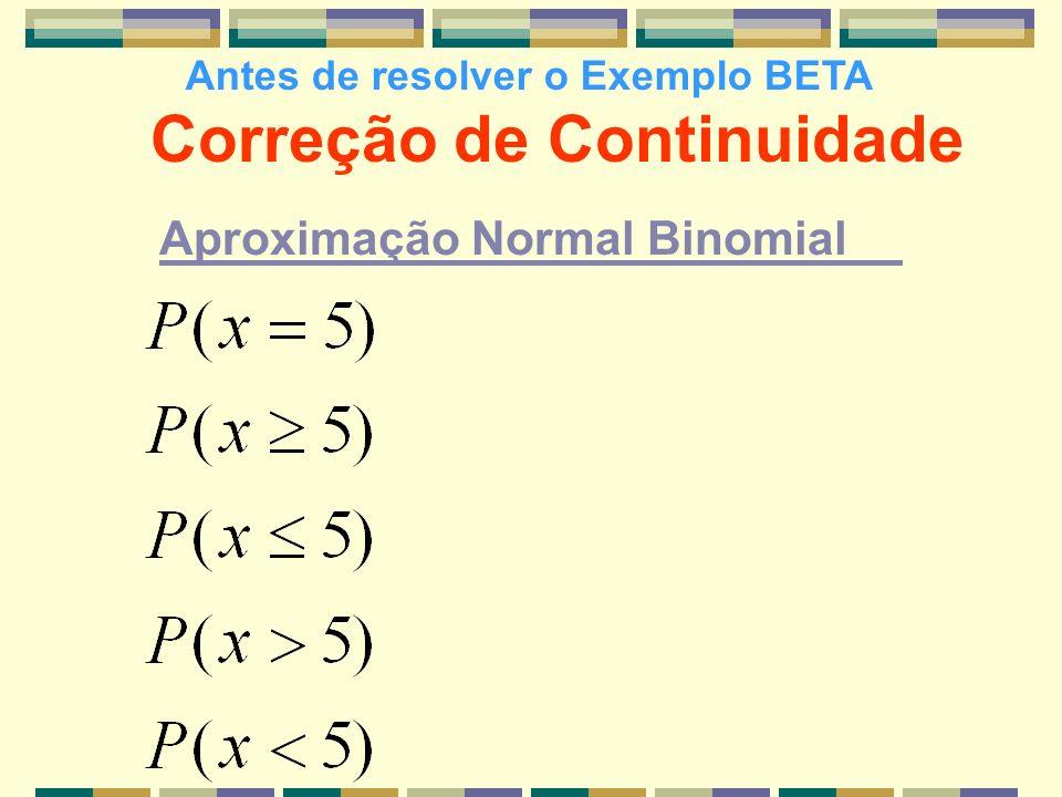 Correção de Continuidade Aproximação Normal Binomial Antes de resolver o Exemplo BETA