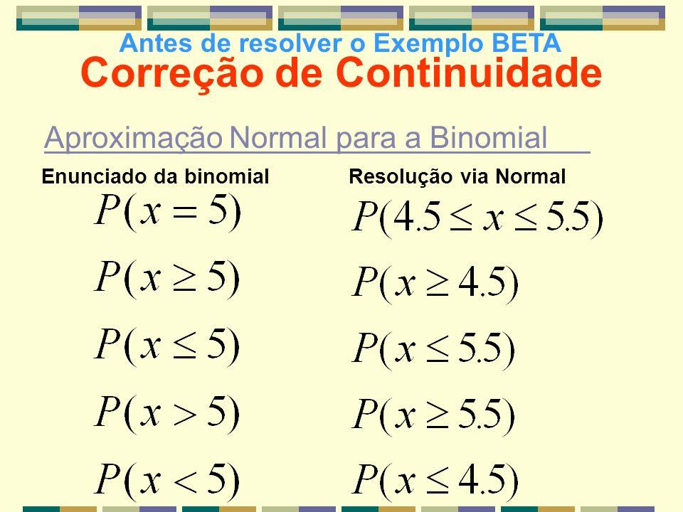 Correção de Continuidade Aproximação Normal para a Binomial Enunciado da binomialResolução via Normal Antes de resolver o Exemplo BETA