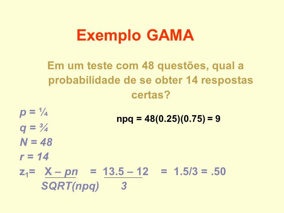 Em um teste com 48 questões, qual a probabilidade de se obter 14 respostas certas? p = ¼ q = ¾ N = 48 r = 14 z 1 = X – pn = 13.5 – 12 = 1.5/3 =.50 SQR