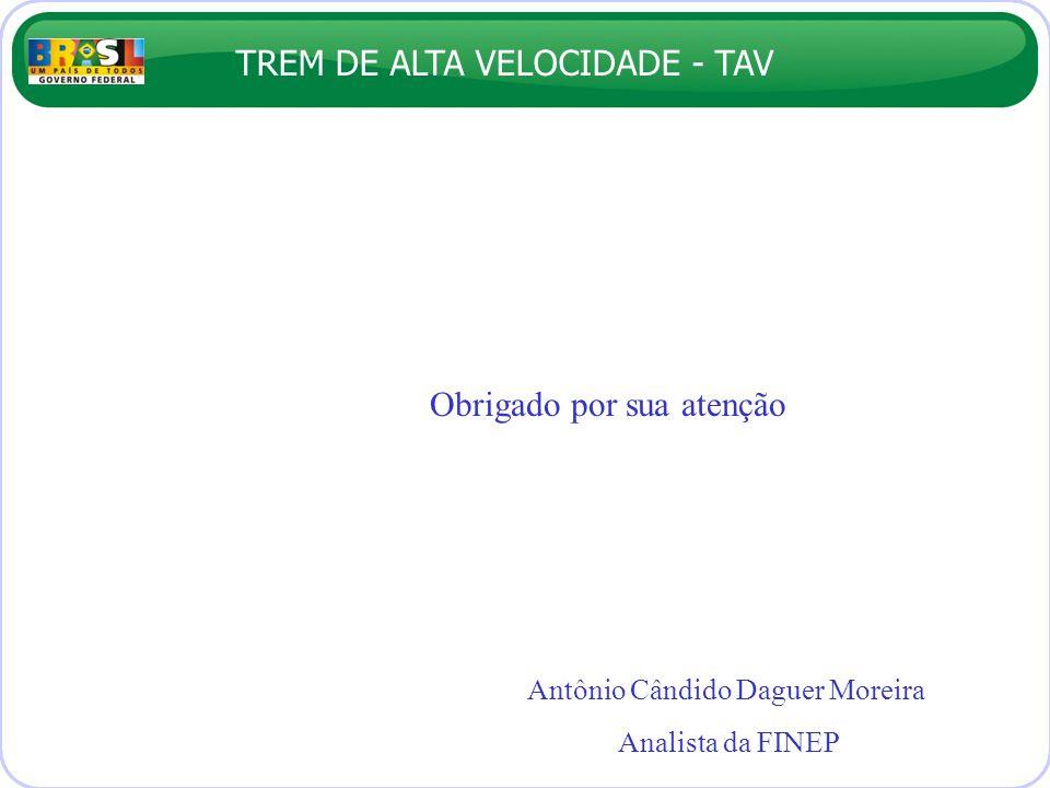 TREM DE ALTA VELOCIDADE - TAV Obrigado por sua atenção Antônio Cândido Daguer Moreira Analista da FINEP