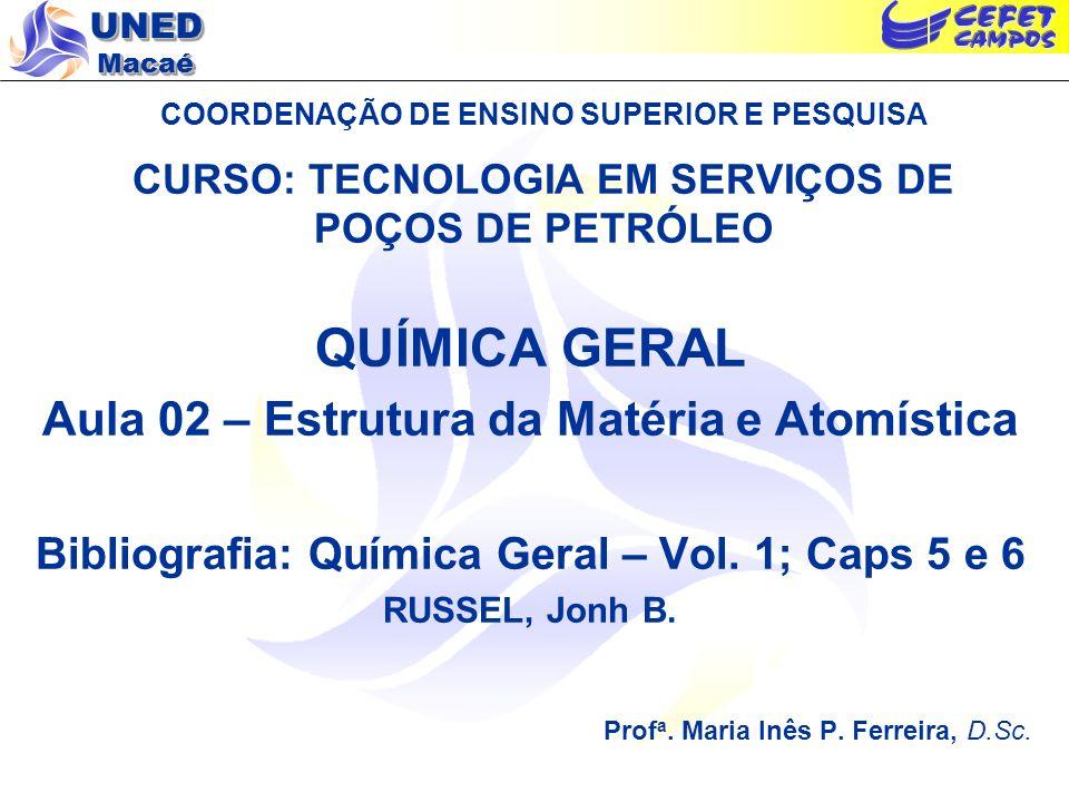 UNED Macaé COORDENAÇÃO DE ENSINO SUPERIOR E PESQUISA CURSO: TECNOLOGIA EM SERVIÇOS DE POÇOS DE PETRÓLEO QUÍMICA GERAL Aula 02 – Estrutura da Matéria e