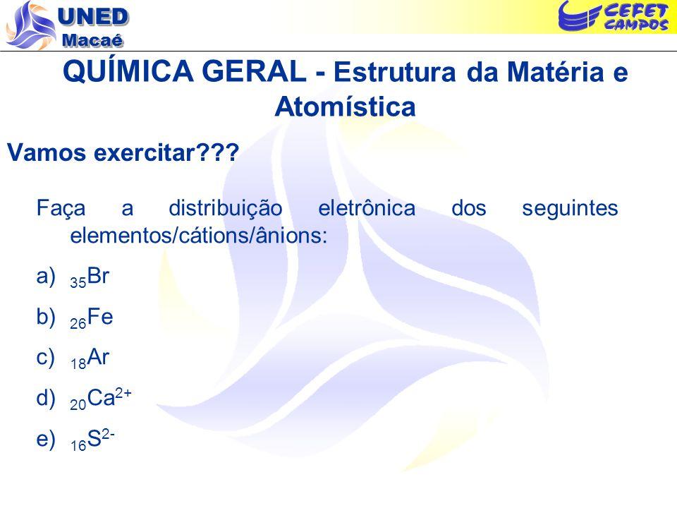 UNED Macaé QUÍMICA GERAL - Estrutura da Matéria e Atomística Vamos exercitar??? Faça a distribuição eletrônica dos seguintes elementos/cátions/ânions: