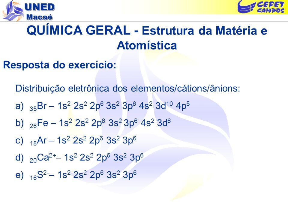 UNED Macaé QUÍMICA GERAL - Estrutura da Matéria e Atomística Resposta do exercício: Distribuição eletrônica dos elementos/cátions/ânions: a) 35 Br – 1