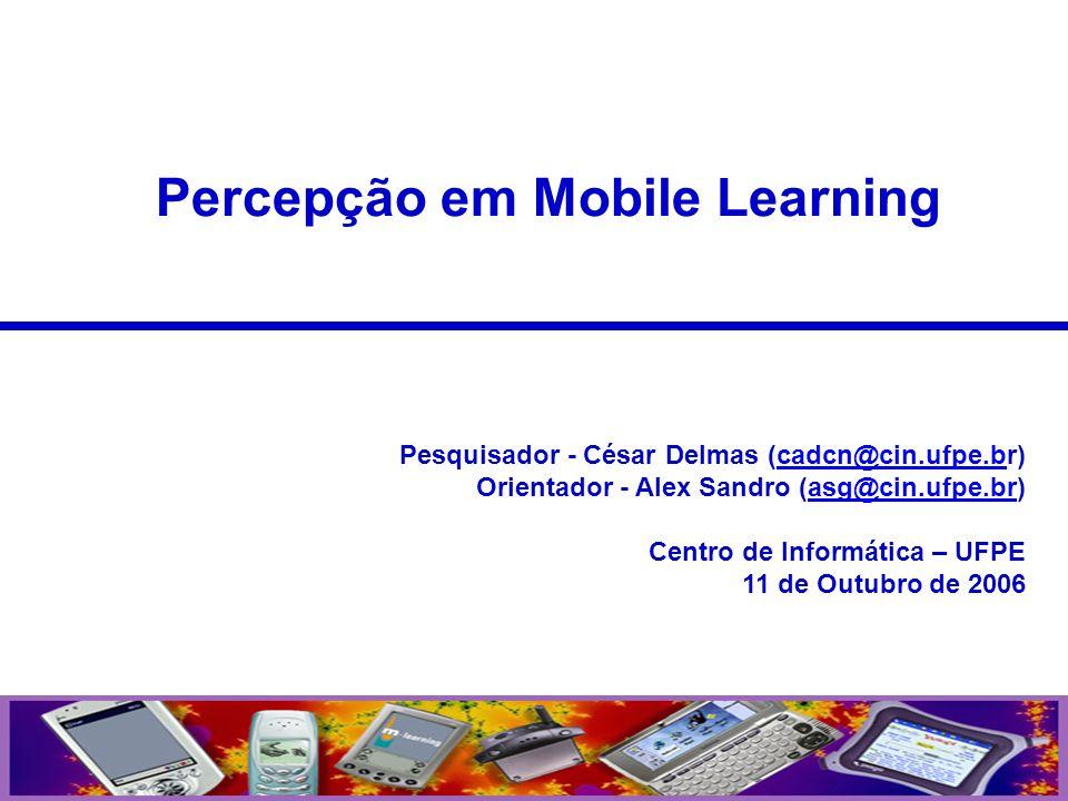 Percepção em Mobile Learning Pesquisador - César Delmas (cadcn@cin.ufpe.br)cadcn@cin.ufpe.b Orientador - Alex Sandro (asg@cin.ufpe.br)asg@cin.ufpe.br
