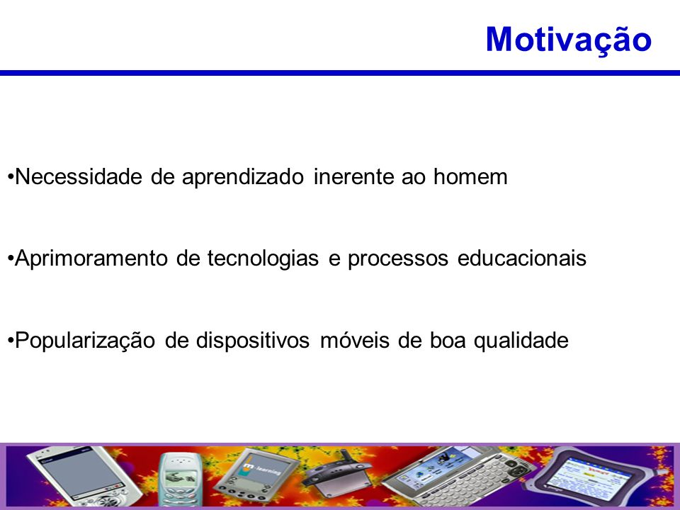 Necessidade de aprendizado inerente ao homem Aprimoramento de tecnologias e processos educacionais Popularização de dispositivos móveis de boa qualida