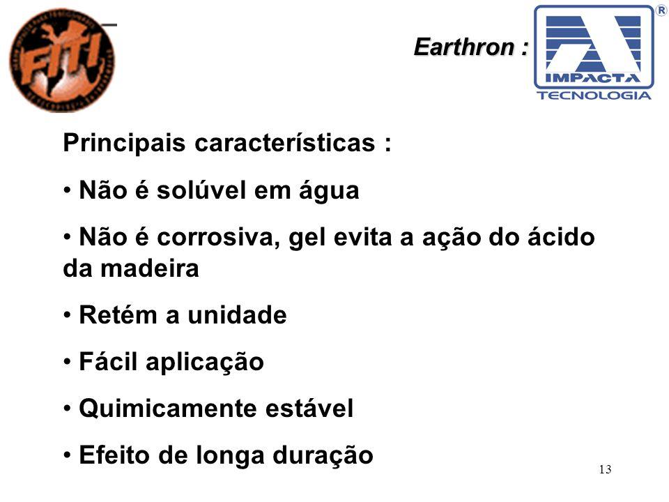 13 Earthron : Principais características : Não é solúvel em água Não é corrosiva, gel evita a ação do ácido da madeira Retém a unidade Fácil aplicação