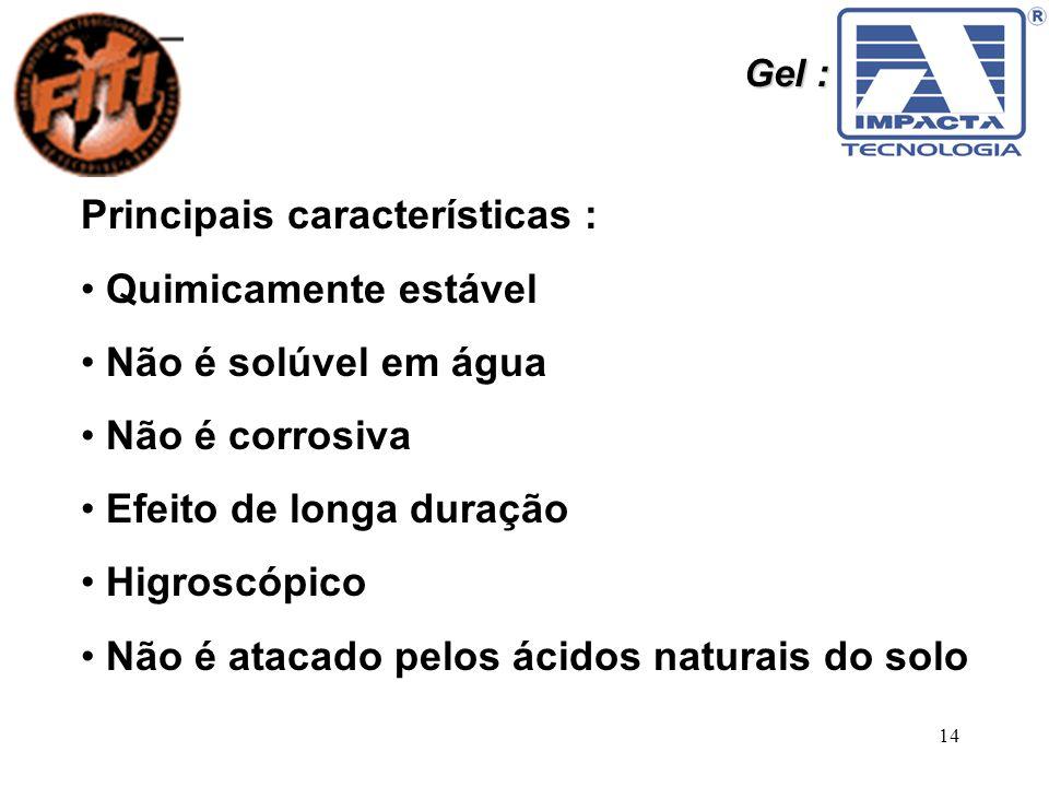 14 Gel : Principais características : Quimicamente estável Não é solúvel em água Não é corrosiva Efeito de longa duração Higroscópico Não é atacado pe