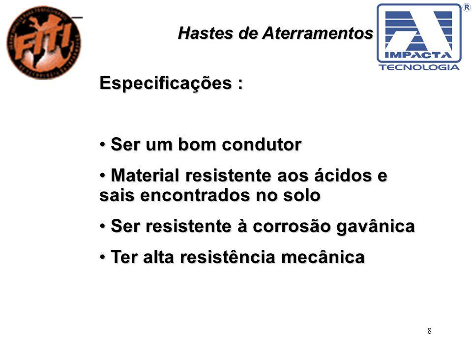 8 Hastes de Aterramentos Especificações : Ser um bom condutor Ser um bom condutor Material resistente aos ácidos e sais encontrados no solo Material r