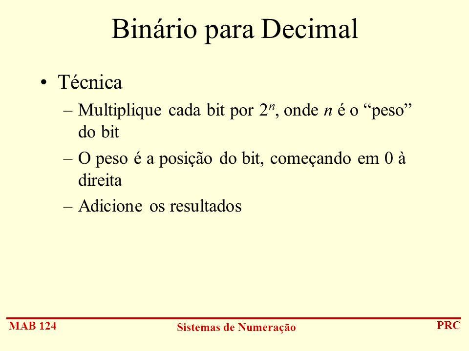 MAB 124 Sistemas de Numeração PRC Binário para Decimal Técnica –Multiplique cada bit por 2 n, onde n é o peso do bit –O peso é a posição do bit, começ