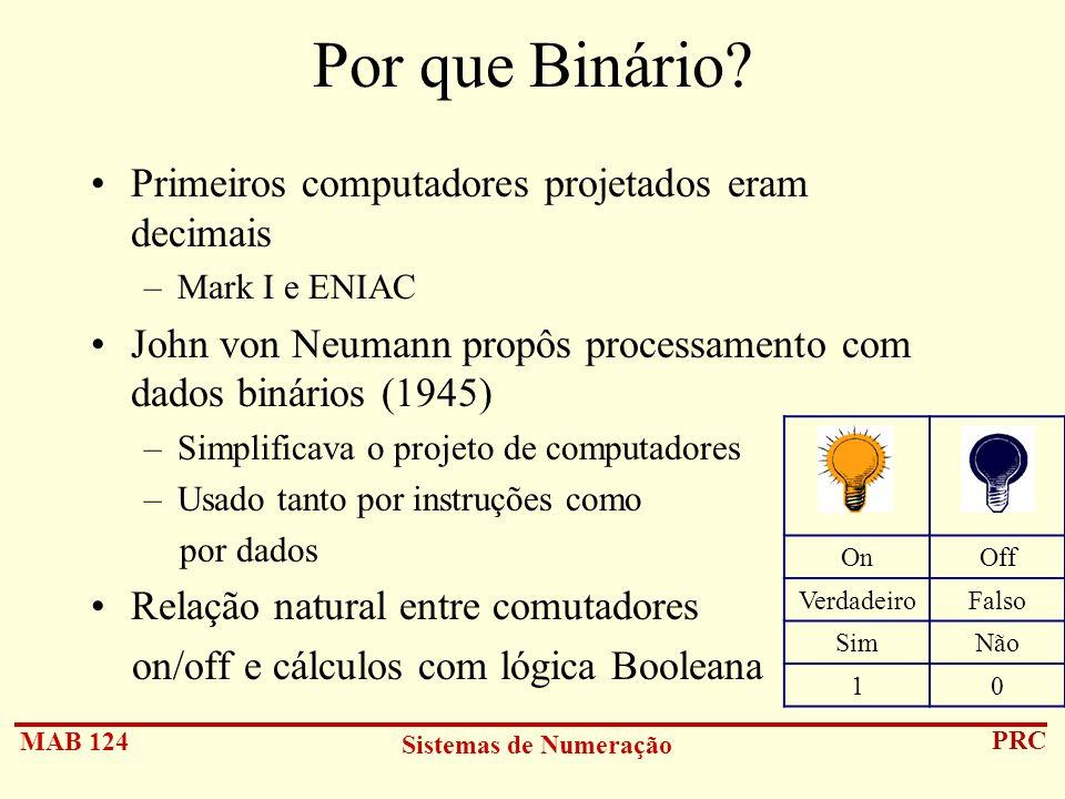 MAB 124 Sistemas de Numeração PRC Por que Binário? Primeiros computadores projetados eram decimais –Mark I e ENIAC John von Neumann propôs processamen