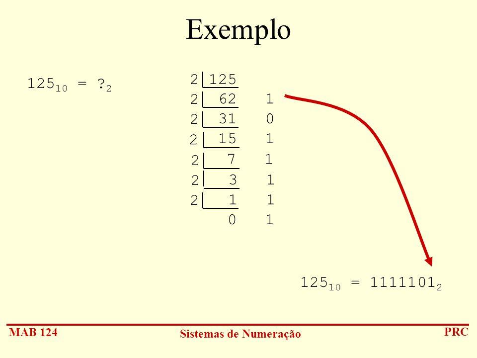 MAB 124 Sistemas de Numeração PRC Exemplo 125 10 = ? 2 2 125 62 1 2 31 0 2 15 1 2 7 1 2 3 1 2 1 1 2 0 1 125 10 = 1111101 2
