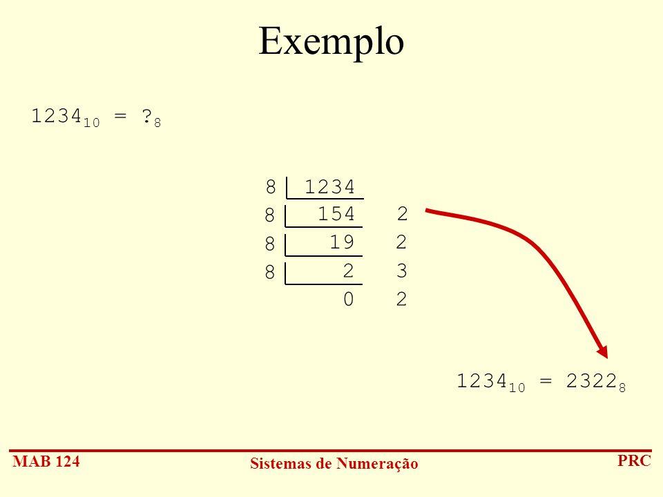MAB 124 Sistemas de Numeração PRC Exemplo 1234 10 = ? 8 8 1234 154 2 8 19 2 8 2 3 8 0 2 1234 10 = 2322 8