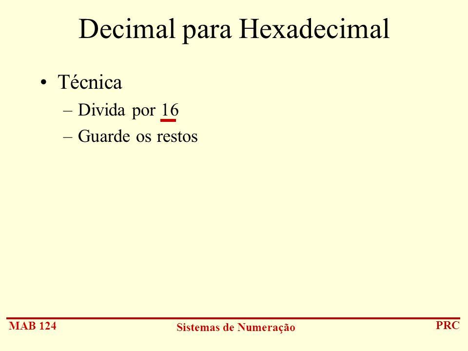 MAB 124 Sistemas de Numeração PRC Decimal para Hexadecimal Técnica –Divida por 16 –Guarde os restos