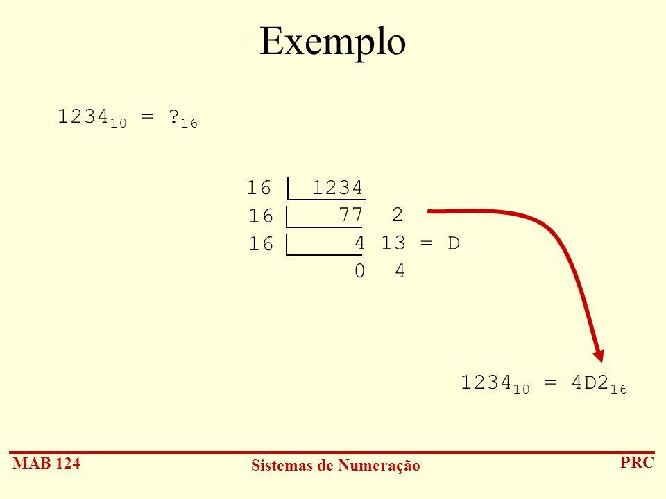 MAB 124 Sistemas de Numeração PRC Exemplo 1234 10 = ? 16 1234 10 = 4D2 16 16 1234 77 2 16 4 13 = D 16 0 4