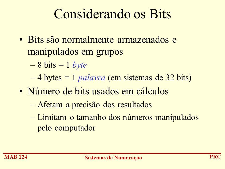 MAB 124 Sistemas de Numeração PRC Considerando os Bits Bits são normalmente armazenados e manipulados em grupos –8 bits = 1 byte –4 bytes = 1 palavra