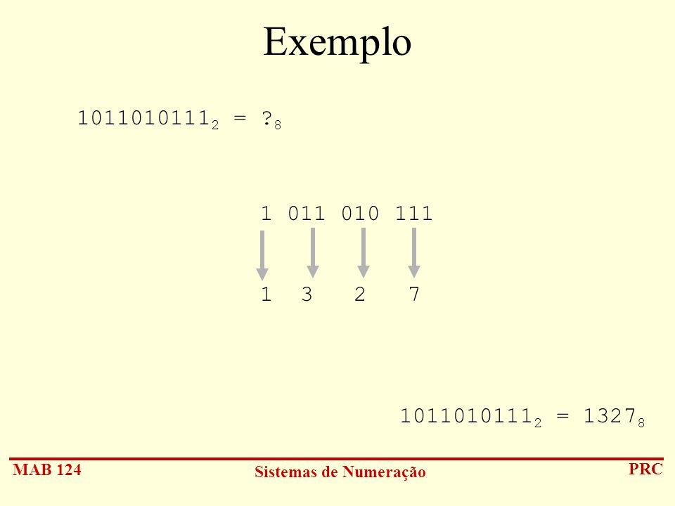 MAB 124 Sistemas de Numeração PRC Exemplo 1011010111 2 = ? 8 1 011 010 111 1 3 2 7 1011010111 2 = 1327 8