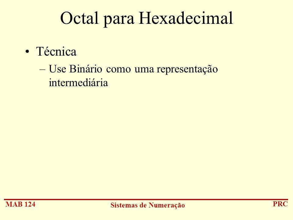 MAB 124 Sistemas de Numeração PRC Octal para Hexadecimal Técnica –Use Binário como uma representação intermediária