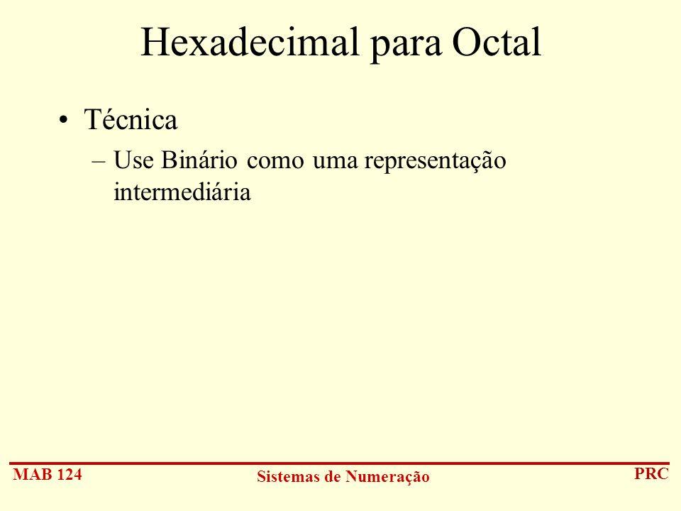 MAB 124 Sistemas de Numeração PRC Hexadecimal para Octal Técnica –Use Binário como uma representação intermediária