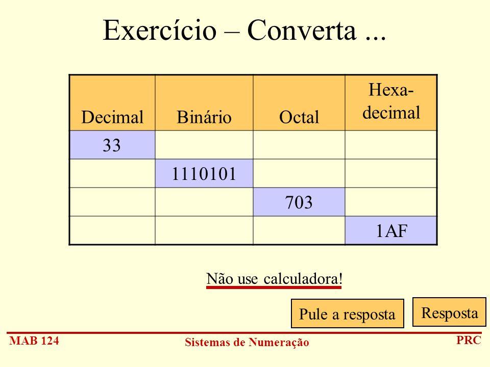 MAB 124 Sistemas de Numeração PRC Exercício – Converta... DecimalBinárioOctal Hexa- decimal 33 1110101 703 1AF Pule a resposta Resposta Não use calcul