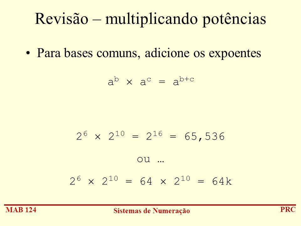 MAB 124 Sistemas de Numeração PRC Revisão – multiplicando potências Para bases comuns, adicione os expoentes 2 6 2 10 = 2 16 = 65,536 ou … 2 6 2 10 =