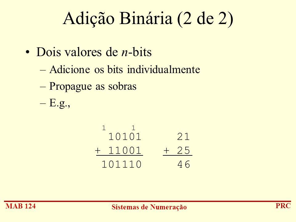 MAB 124 Sistemas de Numeração PRC Adição Binária (2 de 2) Dois valores de n-bits –Adicione os bits individualmente –Propague as sobras –E.g., 10101 21