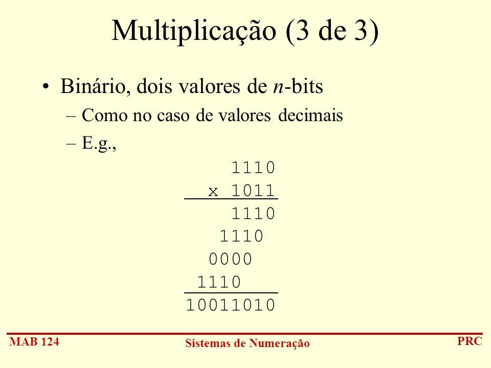 MAB 124 Sistemas de Numeração PRC Multiplicação (3 de 3) Binário, dois valores de n-bits –Como no caso de valores decimais –E.g., 1110 x 1011 1110 111